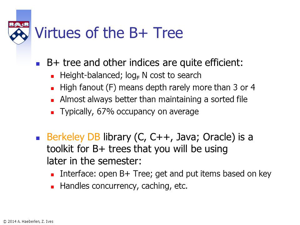 © 2014 A. Haeberlen, Z. Ives Virtues of the B+ Tree B+ tree and other indices are quite efficient: Height-balanced; log F N cost to search High fanout