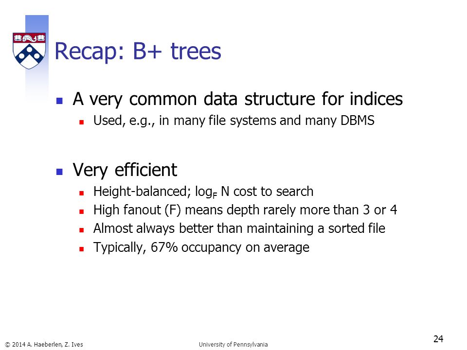 © 2014 A. Haeberlen, Z. Ives Recap: B+ trees A very common data structure for indices Used, e.g., in many file systems and many DBMS Very efficient He