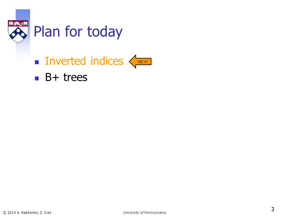 © 2014 A. Haeberlen, Z. Ives Plan for today Inverted indices B+ trees 3 University of Pennsylvania NEXT