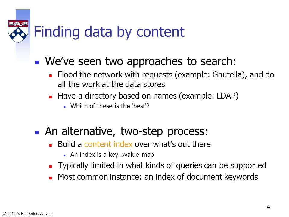 © 2014 A. Haeberlen, Z. Ives 4 Finding data by content Weve seen two approaches to search: Flood the network with requests (example: Gnutella), and do