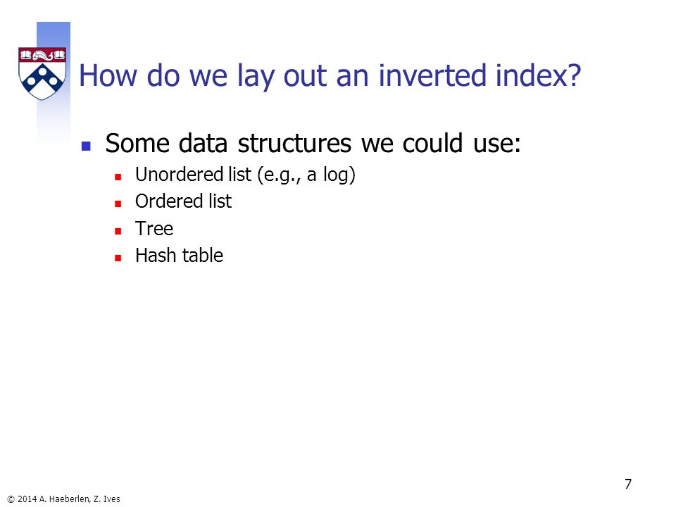 © 2014 A. Haeberlen, Z. Ives 7 How do we lay out an inverted index.