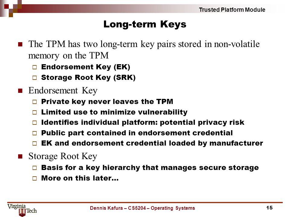 Trusted Platform Module Long-term Keys The TPM has two long-term key pairs stored in non-volatile memory on the TPM Endorsement Key (EK) Storage Root
