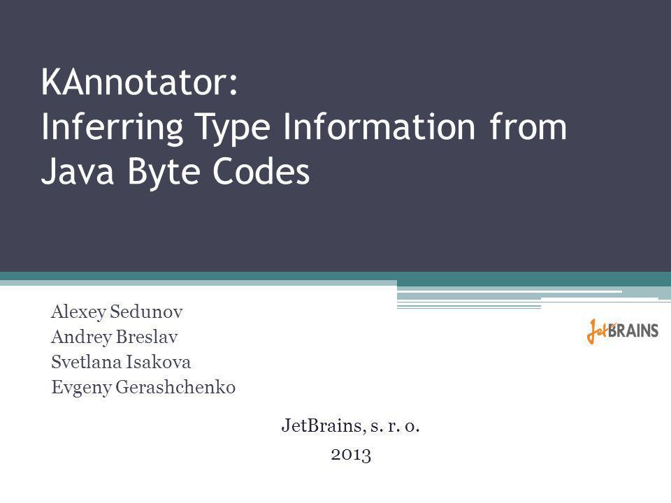 KAnnotator: Inferring Type Information from Java Byte Codes Alexey Sedunov Andrey Breslav Svetlana Isakova Evgeny Gerashchenko JetBrains, s.