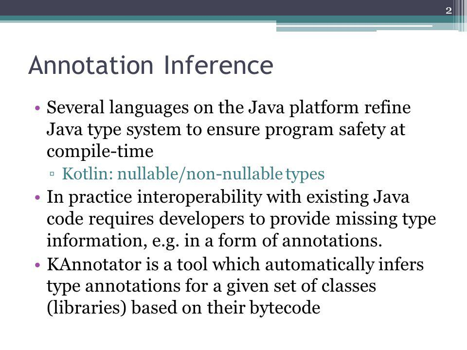 KAnnotator Features Annotation inference based on the bytecode of library classes @Nullable/@NotNull @Mutable Support of predefined annotations Internal vs.