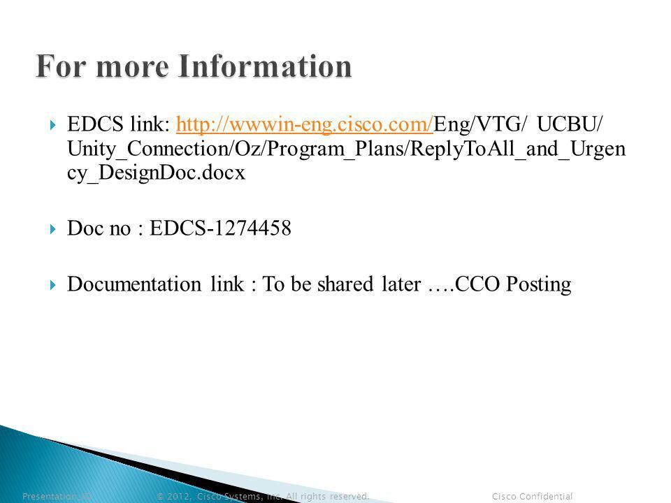 EDCS link: http://wwwin-eng.cisco.com/Eng/VTG/ UCBU/ Unity_Connection/Oz/Program_Plans/ReplyToAll_and_Urgen cy_DesignDoc.docxhttp://wwwin-eng.cisco.com/ Doc no : EDCS-1274458 Documentation link : To be shared later ….CCO Posting Presentation_ID © 2012, Cisco Systems, Inc.
