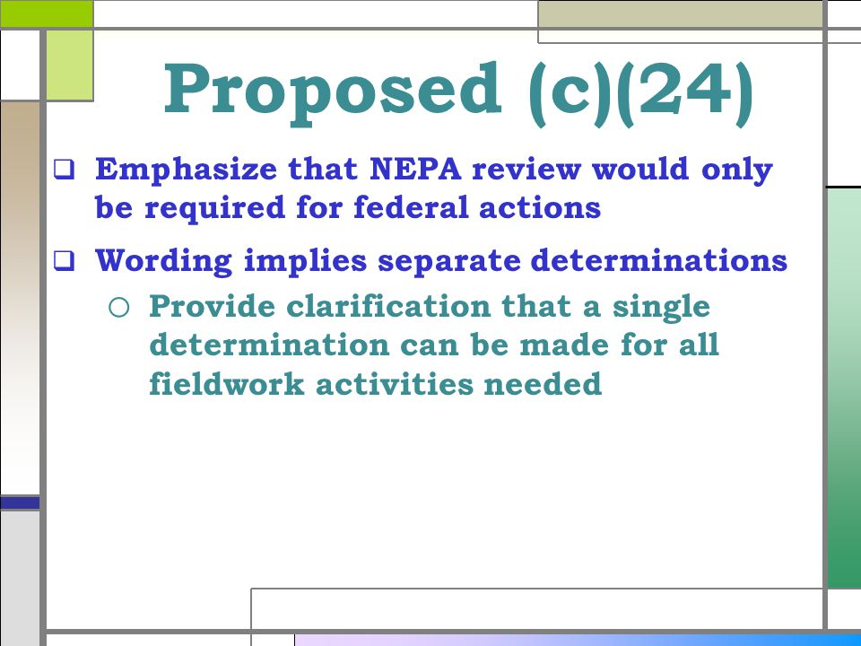 Proposed (c)(24) Emphasize that NEPA review would only be required for federal actions Wording implies separate determinations o Provide clarification that a single determination can be made for all fieldwork activities needed