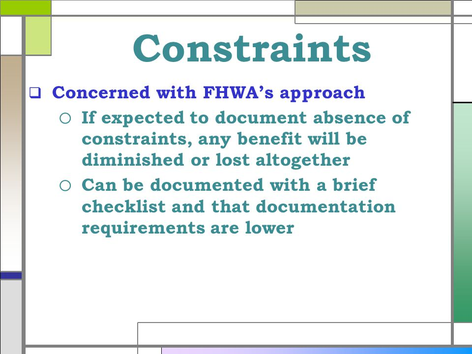 Constraints Concerned with FHWAs approach o If expected to document absence of constraints, any benefit will be diminished or lost altogether o Can be documented with a brief checklist and that documentation requirements are lower