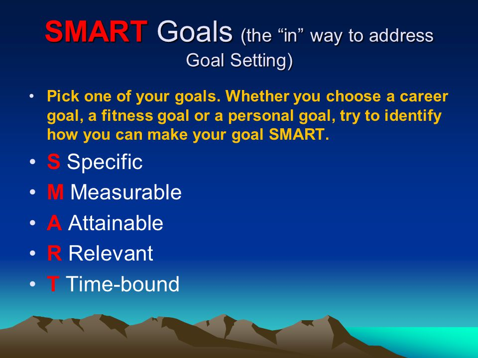 SMART Goals (the in way to address Goal Setting) Pick one of your goals. Whether you choose a career goal, a fitness goal or a personal goal, try to i