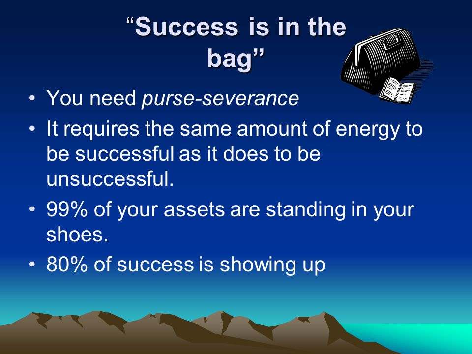 Success is in the bagSuccess is in the bag You need purse-severance It requires the same amount of energy to be successful as it does to be unsuccessf