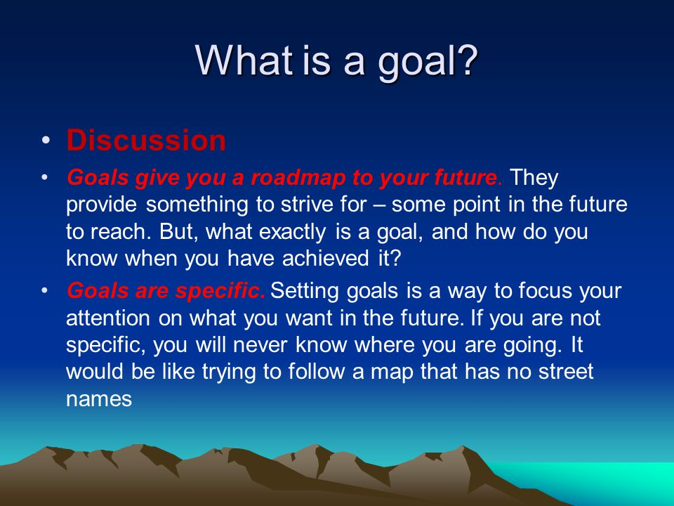 What is a goal? Discussion Goals give you a roadmap to your future. They provide something to strive for – some point in the future to reach. But, wha