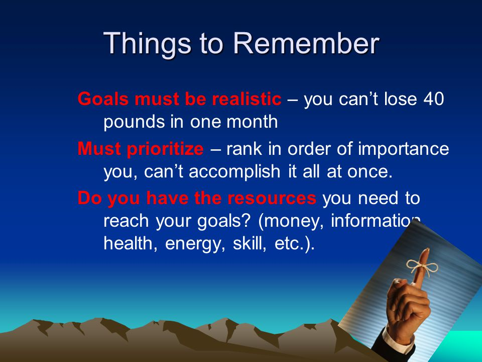 Things to Remember Goals must be realistic – you cant lose 40 pounds in one month Must prioritize – rank in order of importance you, cant accomplish i