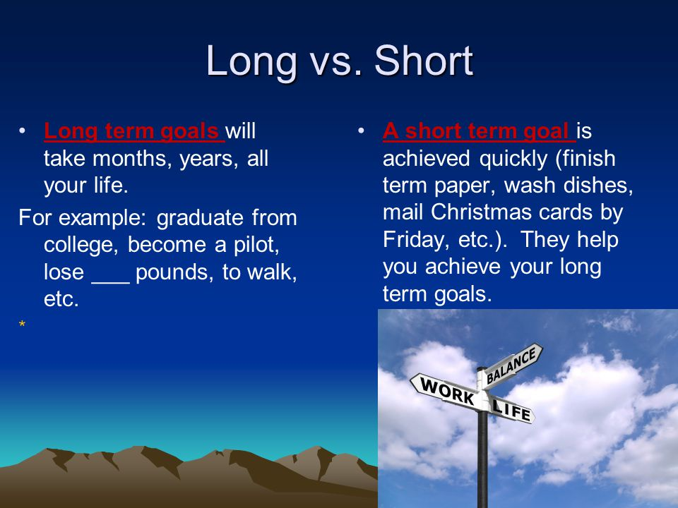 Long vs. Short A short term goal is achieved quickly (finish term paper, wash dishes, mail Christmas cards by Friday, etc.). They help you achieve you