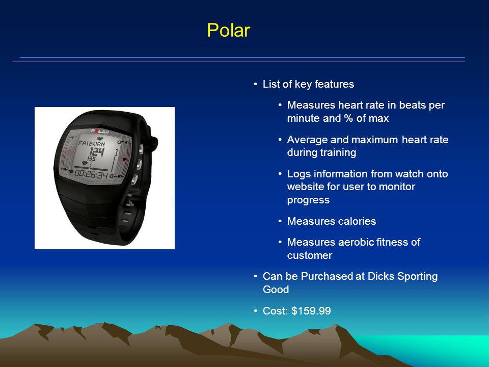 Mars Proximity Microtransceiver Polar List of key features Measures heart rate in beats per minute and % of max Average and maximum heart rate during training Logs information from watch onto website for user to monitor progress Measures calories Measures aerobic fitness of customer Can be Purchased at Dicks Sporting Good Cost: $159.99