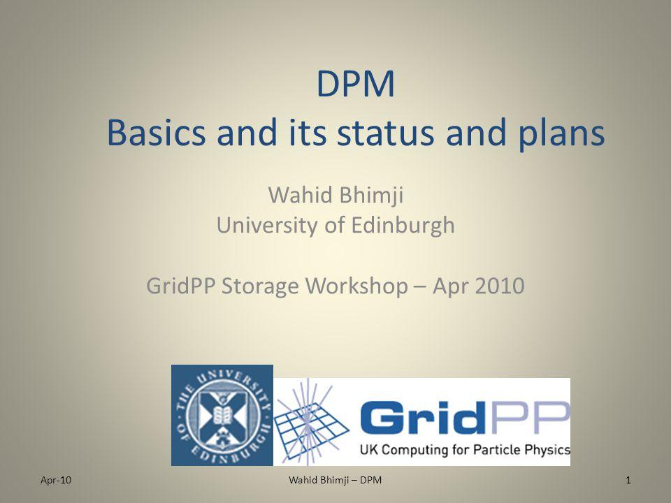 DPM Basics and its status and plans Wahid Bhimji University of Edinburgh GridPP Storage Workshop – Apr 2010 Apr-101Wahid Bhimji – DPM