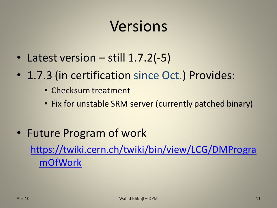 Versions Latest version – still 1.7.2(-5) 1.7.3 (in certification since Oct.) Provides: Checksum treatment Fix for unstable SRM server (currently patched binary) Future Program of work https://twiki.cern.ch/twiki/bin/view/LCG/DMProgra mOfWork Apr-10Wahid Bhimji – DPM11