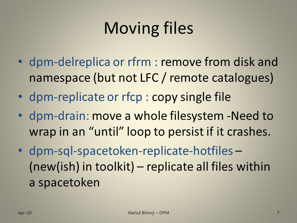 Moving files dpm-delreplica or rfrm : remove from disk and namespace (but not LFC / remote catalogues) dpm-replicate or rfcp : copy single file dpm-drain: move a whole filesystem -Need to wrap in an until loop to persist if it crashes.