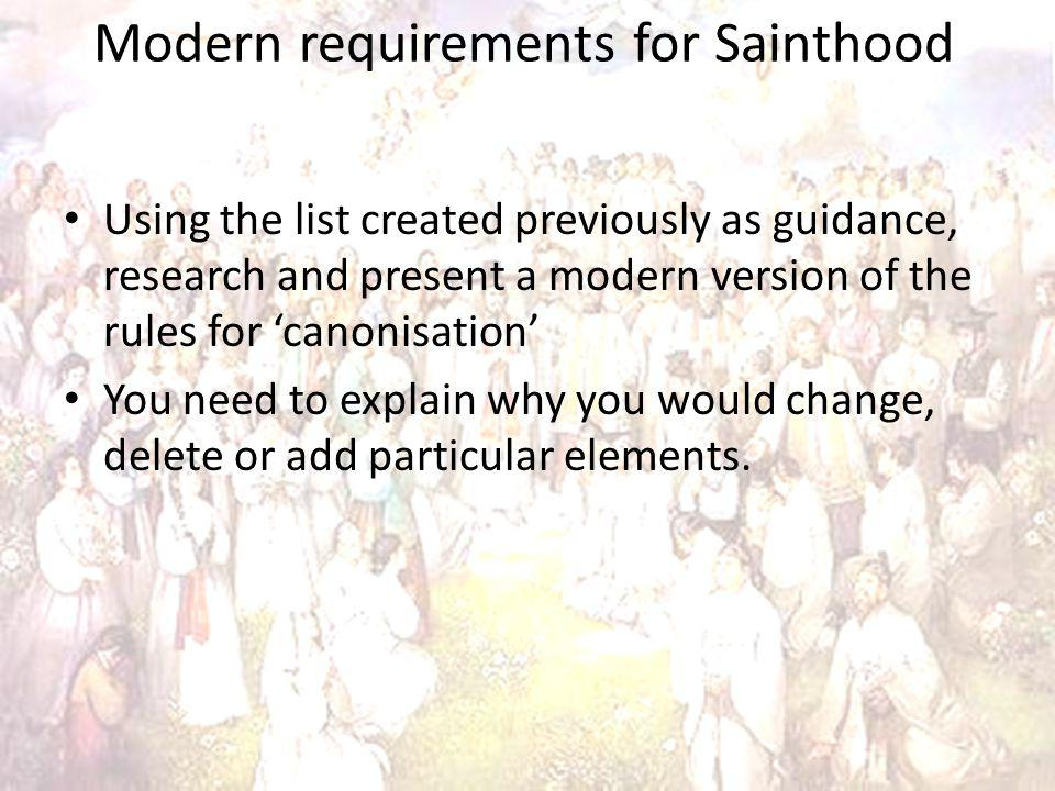 Modern requirements for Sainthood Using the list created previously as guidance, research and present a modern version of the rules for canonisation You need to explain why you would change, delete or add particular elements.