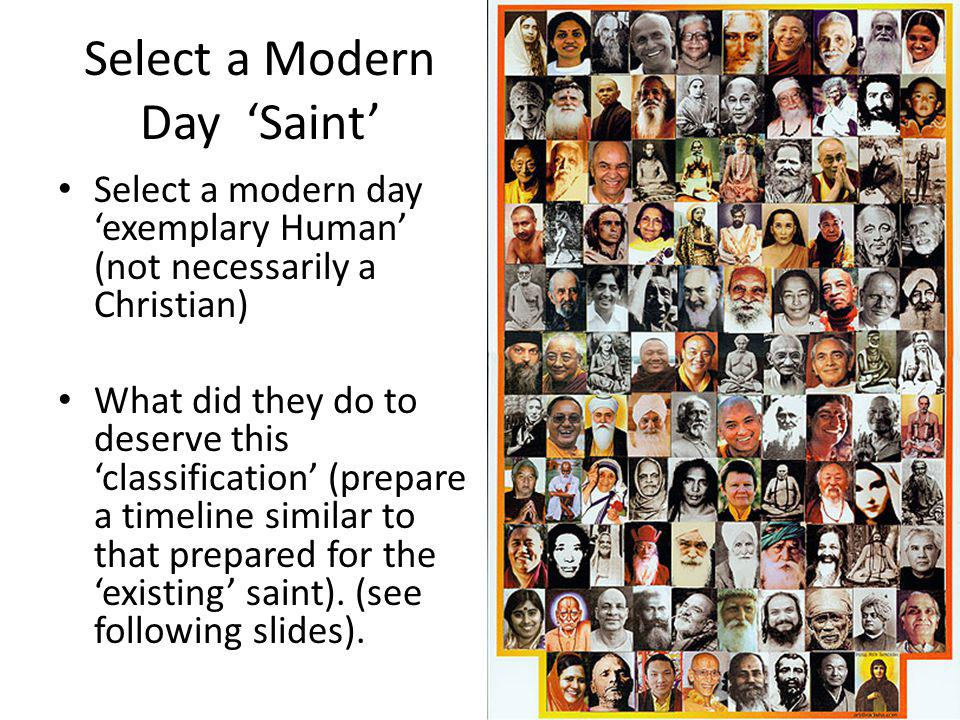 Select a Modern Day Saint Select a modern day exemplary Human (not necessarily a Christian) What did they do to deserve this classification (prepare a timeline similar to that prepared for the existing saint).