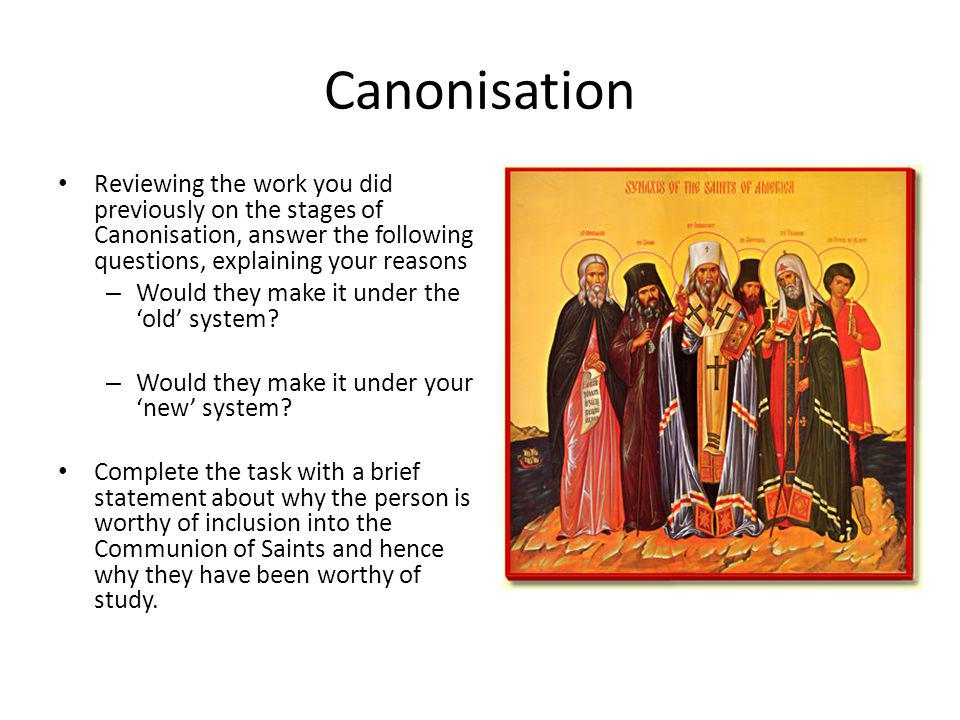 Canonisation Reviewing the work you did previously on the stages of Canonisation, answer the following questions, explaining your reasons – Would they make it under the old system.