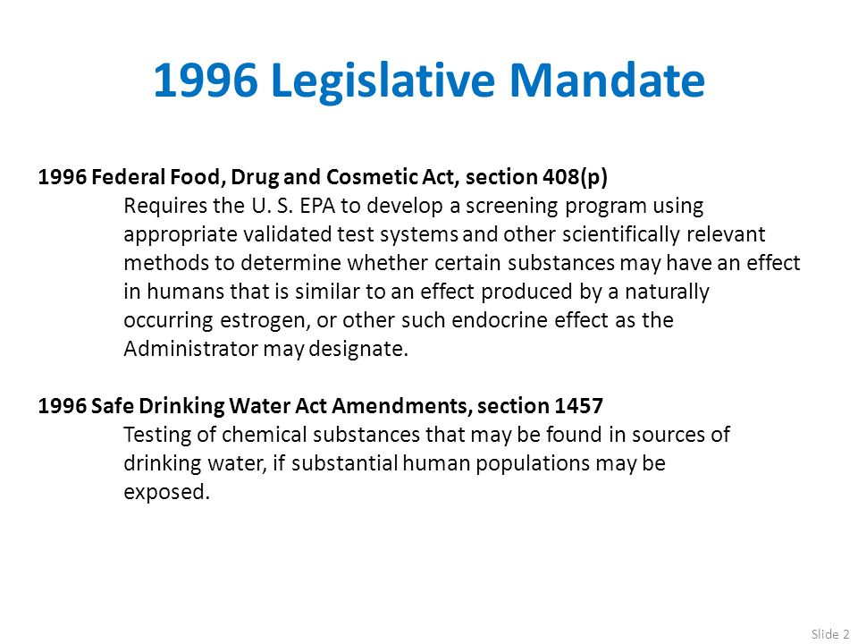 1998 Endocrine Disruptor Screening and Testing Advisory Committee (EDSTAC) EDSTAC Key Recommendations: Expand Protection to Include Human Health and Wildlife Include Estrogen, Androgen and Thyroid Pathways Develop a Two-Tiered Screening and Testing Program: EDSTAC Conceptual Framework: Tier 1 Screening for Potential to Interact Potential to interact with the estrogen, androgen or thyroid hormone systems Tier 2 Testing to determine Interaction with the endocrine system If endocrine-mediated adverse effects then quantify dose-response relationship Slide 3