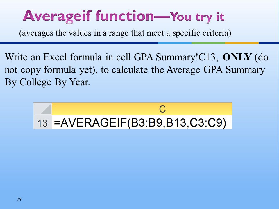 Write an Excel formula in cell GPA Summary!C13, ONLY (do not copy formula yet), to calculate the Average GPA Summary By College By Year.