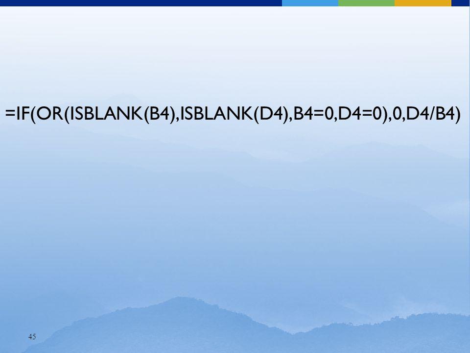 45 =IF(OR(ISBLANK(B4),ISBLANK(D4),B4=0,D4=0),0,D4/B4)