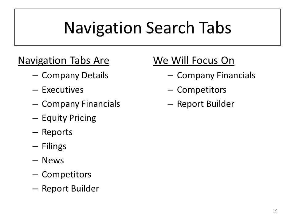 Navigation Search Tabs Navigation Tabs Are – Company Details – Executives – Company Financials – Equity Pricing – Reports – Filings – News – Competitors – Report Builder We Will Focus On – Company Financials – Competitors – Report Builder 19
