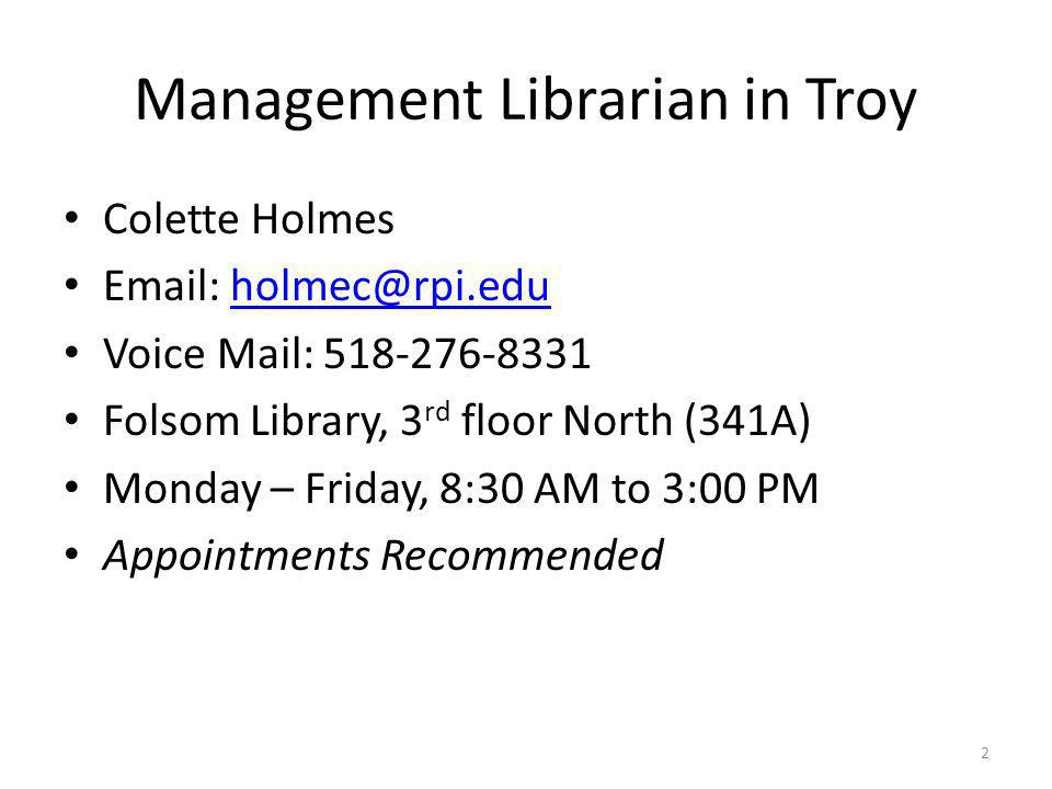Management Librarian in Troy Colette Holmes   Voice Mail: Folsom Library, 3 rd floor North (341A) Monday – Friday, 8:30 AM to 3:00 PM Appointments Recommended 2