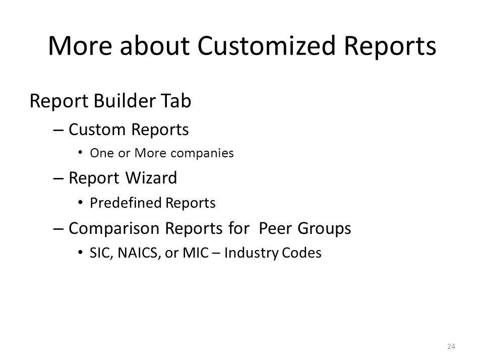 More about Customized Reports Report Builder Tab – Custom Reports One or More companies – Report Wizard Predefined Reports – Comparison Reports for Peer Groups SIC, NAICS, or MIC – Industry Codes 24