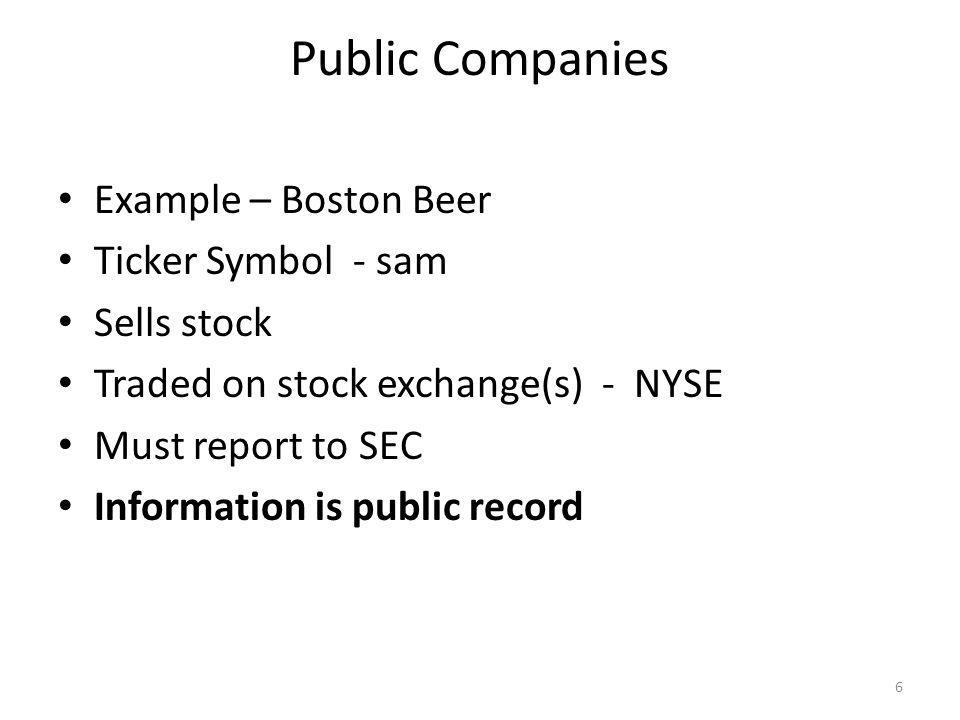 Public Companies Example – Boston Beer Ticker Symbol - sam Sells stock Traded on stock exchange(s) - NYSE Must report to SEC Information is public record 6