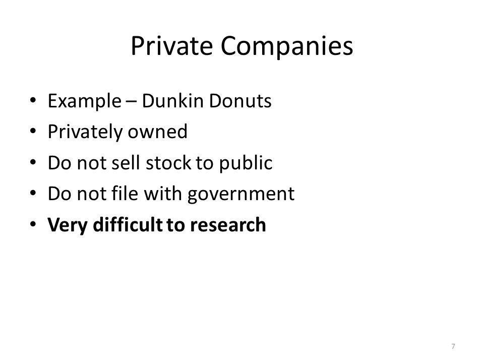 Private Companies Example – Dunkin Donuts Privately owned Do not sell stock to public Do not file with government Very difficult to research 7