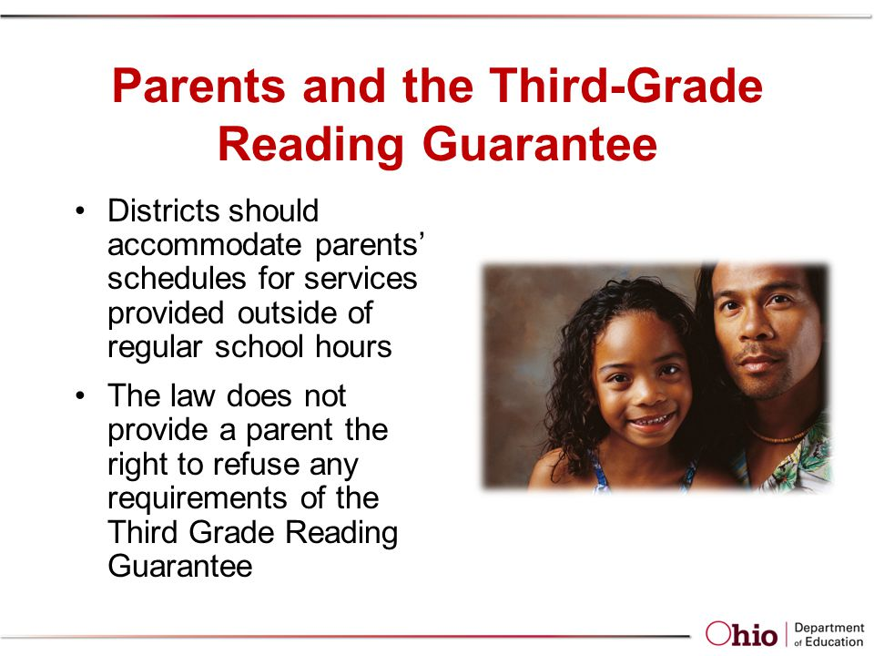 Parents and the Third-Grade Reading Guarantee Districts should accommodate parents schedules for services provided outside of regular school hours The law does not provide a parent the right to refuse any requirements of the Third Grade Reading Guarantee