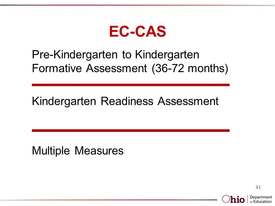 EC-CAS Pre-Kindergarten to Kindergarten Formative Assessment (36-72 months) Kindergarten Readiness Assessment Multiple Measures 21