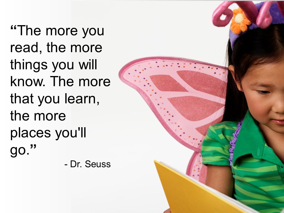 The more you read, the more things you will know. The more that you learn, the more places you'll go. - Dr. Seuss
