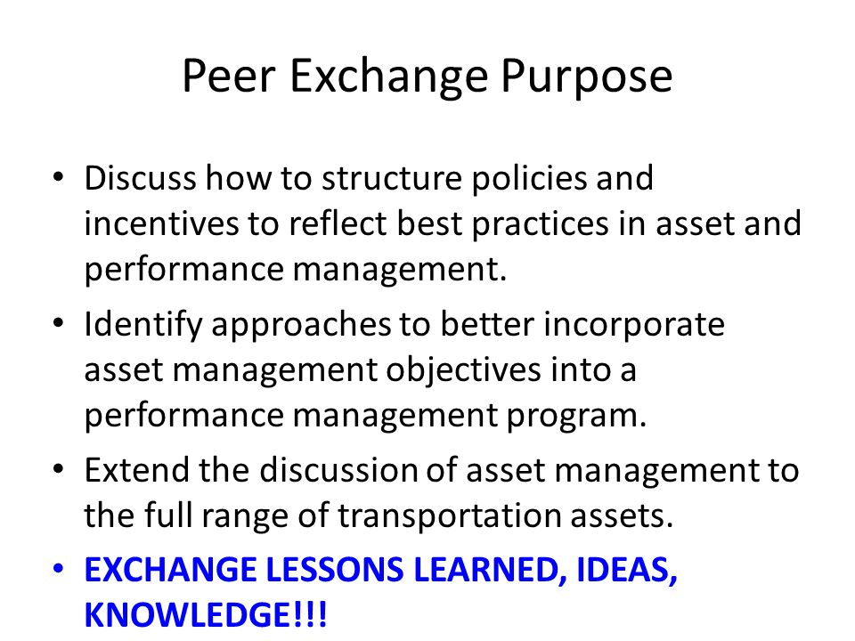 Peer Exchange Purpose Discuss how to structure policies and incentives to reflect best practices in asset and performance management. Identify approac