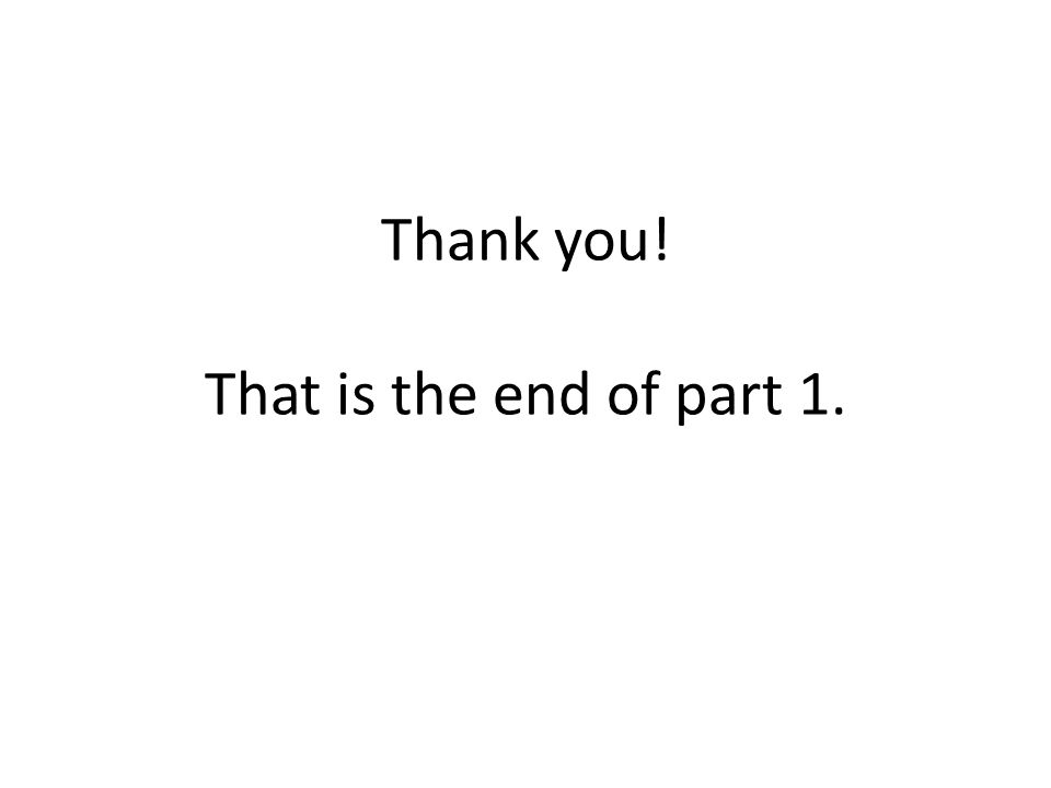 Thank you! That is the end of part 1.