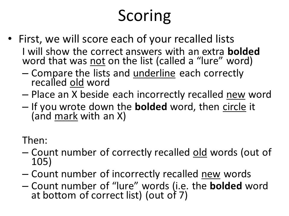 Scoring First, we will score each of your recalled lists I will show the correct answers with an extra bolded word that was not on the list (called a lure word) – Compare the lists and underline each correctly recalled old word – Place an X beside each incorrectly recalled new word – If you wrote down the bolded word, then circle it (and mark with an X) Then: – Count number of correctly recalled old words (out of 105) – Count number of incorrectly recalled new words – Count number of lure words (i.e.