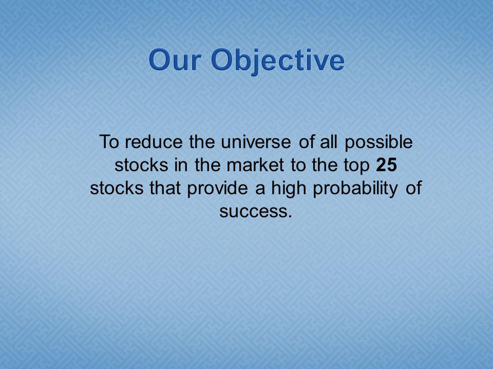 To reduce the universe of all possible stocks in the market to the top 25 stocks that provide a high probability of success.
