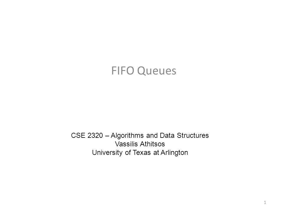 FIFO Queues CSE 2320 – Algorithms and Data Structures Vassilis Athitsos University of Texas at Arlington 1