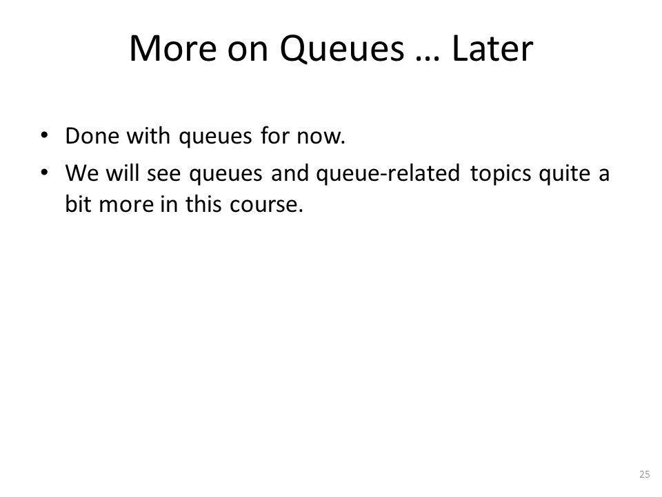 More on Queues … Later Done with queues for now.