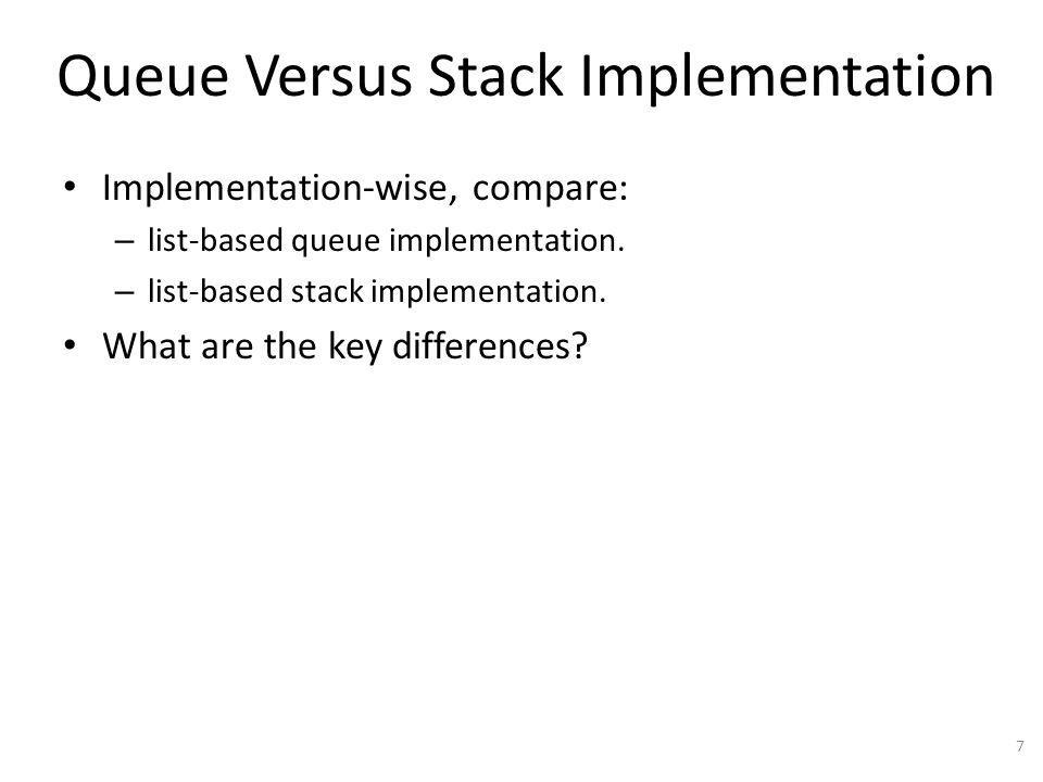 Queue Versus Stack Implementation Implementation-wise, compare: – list-based queue implementation.