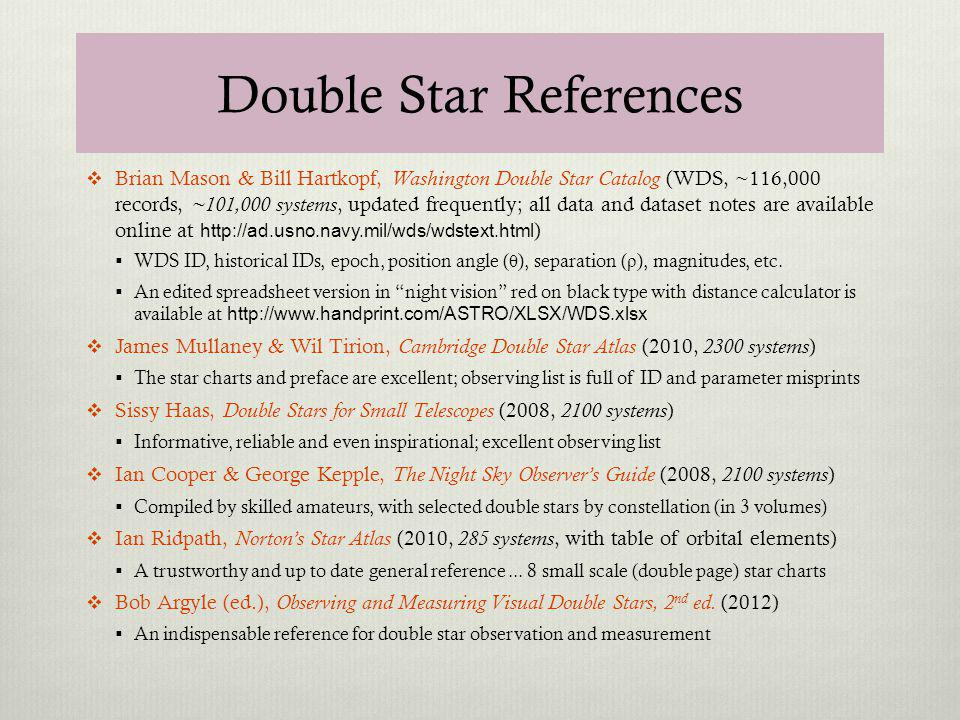 Double Star References Brian Mason & Bill Hartkopf, Washington Double Star Catalog (WDS, ~116,000 records, ~101,000 systems, updated frequently; all data and dataset notes are available online at http://ad.usno.navy.mil/wds/wdstext.html ) WDS ID, historical IDs, epoch, position angle ( θ ), separation ( ρ ), magnitudes, etc.