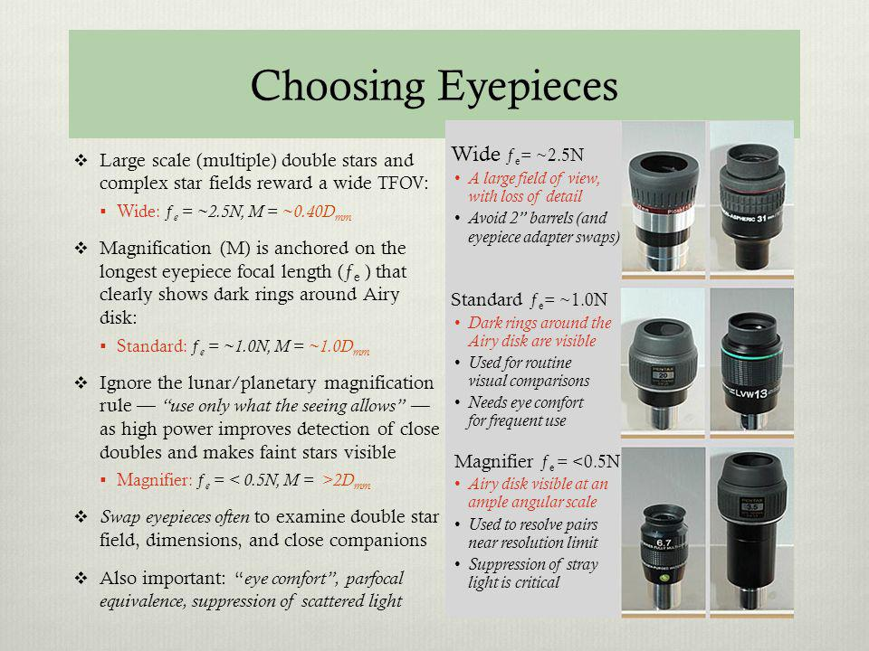Choosing Eyepieces Large scale (multiple) double stars and complex star fields reward a wide TFOV : Wide: ƒ e = ~2.5N, M = ~0.40D mm Magnification (M)