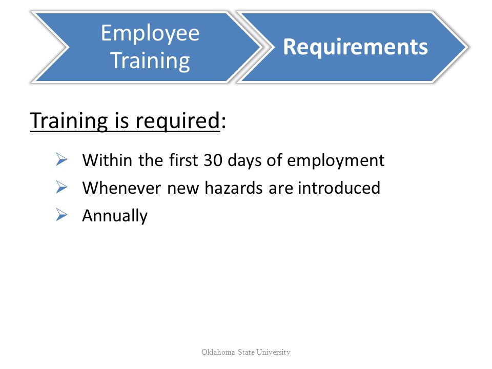 Training is required: Within the first 30 days of employment Whenever new hazards are introduced Annually Employee Training Requirements Oklahoma State University