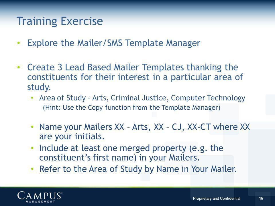 Proprietary and Confidential 16 Explore the Mailer/SMS Template Manager Create 3 Lead Based Mailer Templates thanking the constituents for their interest in a particular area of study.