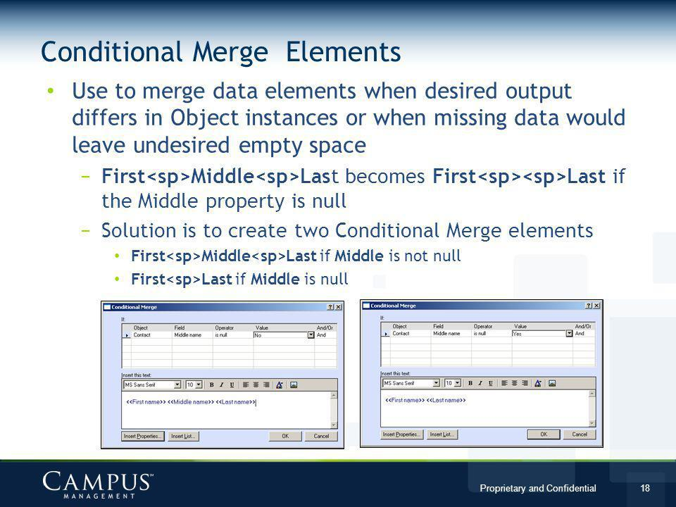 Proprietary and Confidential 18 Use to merge data elements when desired output differs in Object instances or when missing data would leave undesired empty space First Middle Last becomes First Last if the Middle property is null Solution is to create two Conditional Merge elements First Middle Last if Middle is not null First Last if Middle is null Conditional Merge Elements