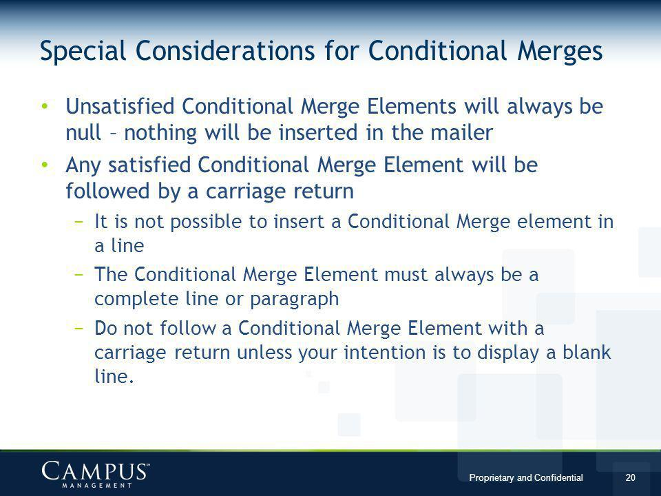 Proprietary and Confidential 20 Unsatisfied Conditional Merge Elements will always be null – nothing will be inserted in the mailer Any satisfied Conditional Merge Element will be followed by a carriage return It is not possible to insert a Conditional Merge element in a line The Conditional Merge Element must always be a complete line or paragraph Do not follow a Conditional Merge Element with a carriage return unless your intention is to display a blank line.