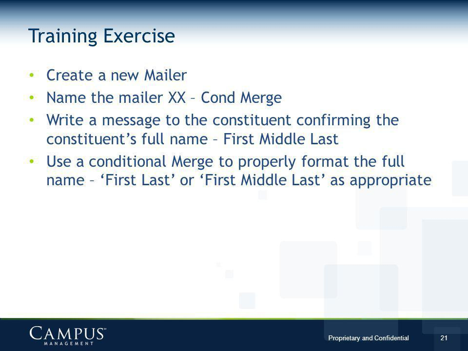 Proprietary and Confidential 21 Create a new Mailer Name the mailer XX – Cond Merge Write a message to the constituent confirming the constituents full name – First Middle Last Use a conditional Merge to properly format the full name – First Last or First Middle Last as appropriate Training Exercise