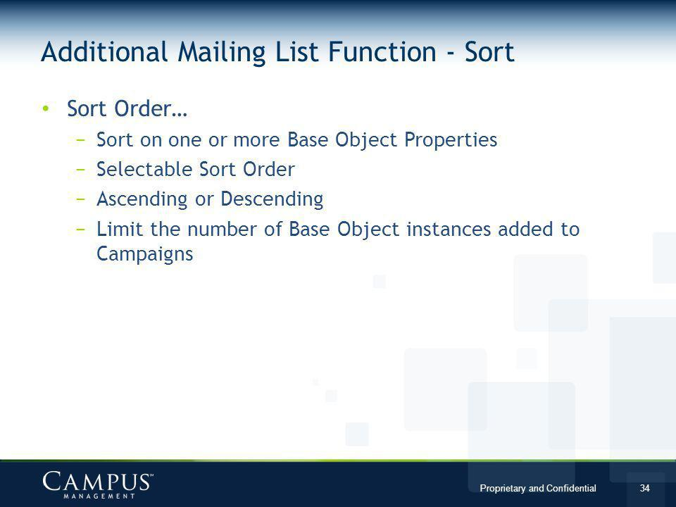 Proprietary and Confidential 34 Sort Order… Sort on one or more Base Object Properties Selectable Sort Order Ascending or Descending Limit the number of Base Object instances added to Campaigns Additional Mailing List Function - Sort