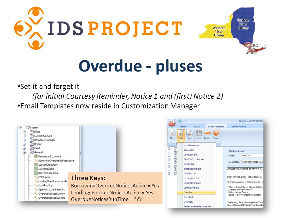 Set it and forget it (for initial Courtesy Reminder, Notice 1 and (first) Notice 2) Email Templates now reside in Customization Manager Overdue - pluses Three Keys: BorrowingOverdueNoticesActive = Yes LendingOverdueNoticesActive = Yes OverdueNoticesRunTime = ???